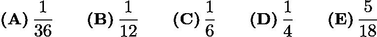 $\textbf{(A)}\,\frac{1}{36} \qquad\textbf{(B)}\,\frac{1}{12} \qquad\textbf{(C)}\,\frac{1}{6} \qquad\textbf{(D)}\,\frac{1}{4} \qquad\textbf{(E)}\,\frac{5}{18}$