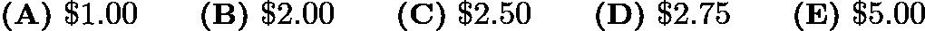 $\textbf{(A)}\ \textdollar 1.00 \qquad\textbf{(B)}\ \textdollar 2.00 \qquad\textbf{(C)}\ \textdollar 2.50\qquad\textbf{(D)}\ \textdollar 2.75 \qquad\textbf{(E)}\ \textdollar 5.00$
