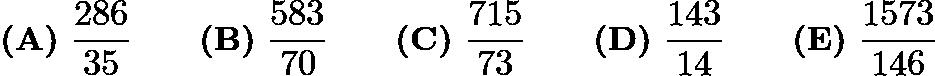 $\textbf{(A)}\ \frac{286}{35} \qquad\textbf{(B)}\ \frac{583}{70} \qquad\textbf{(C)}\ \frac{715}{73}\qquad\textbf{(D)}\ \frac{143}{14} \qquad\textbf{(E)}\ \frac{1573}{146}$
