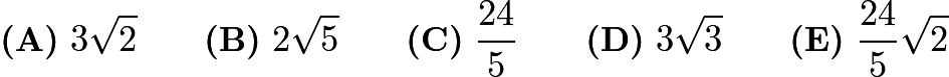 $\textbf{(A)}\ 3\sqrt{2}\qquad\textbf{(B)}\ 2\sqrt{5}\qquad\textbf{(C)}\ \frac{24}{5}\qquad\textbf{(D)}\ 3\sqrt{3}\qquad\textbf{(E)}\ \frac{24}{5}\sqrt{2}$