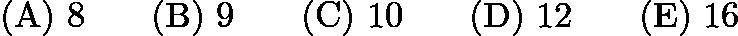 $\mathrm{(A)}\ 8 \qquad\mathrm{(B)}\ 9 \qquad\mathrm{(C)}\ 10 \qquad\mathrm{(D)}\ 12 \qquad\mathrm{(E)}\ 16$