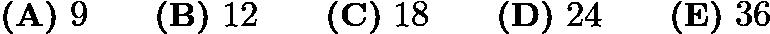 $\textbf{(A)}\ 9\qquad\textbf{(B)}\ 12\qquad\textbf{(C)}\ 18\qquad\textbf{(D)}\ 24\qquad\textbf{(E)}\ 36$