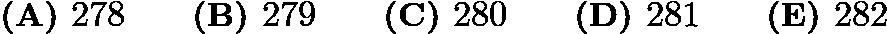 $\textbf{(A) }278\qquad\textbf{(B) }279\qquad\textbf{(C) }280\qquad\textbf{(D) }281\qquad\textbf{(E) }282\qquad$