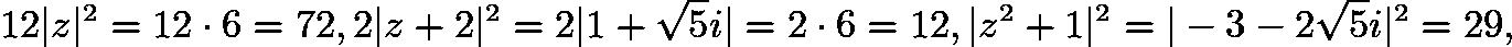 $12|z|^{2}=12\cdot 6=72, 2|z+2|^{2}=2|1+\sqrt{5}i|=2\cdot 6=12, |z^{2}+1|^{2}=|-3-2\sqrt{5}i|^{2}=29,$