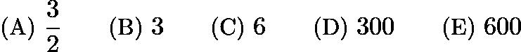 $\text{(A)}\ \frac{3}{2} \qquad \text{(B)}\ 3 \qquad \text{(C)}\ 6 \qquad \text{(D)}\ 300 \qquad \text{(E)}\ 600$