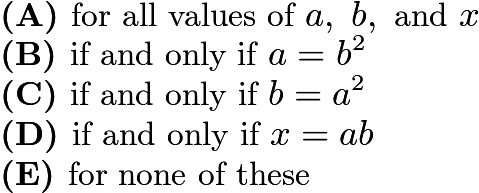 $\textbf{(A) }\text{for all values of }a,~b,\text{ and }x\qquad\\ \textbf{(B) }\text{if and only if }a=b^2\qquad\\ \textbf{(C) }\text{if and only if }b=a^2\qquad\\ \textbf{(D) }\text{if and only if }x=ab\qquad\\ \textbf{(E) }\text{for none of these}$
