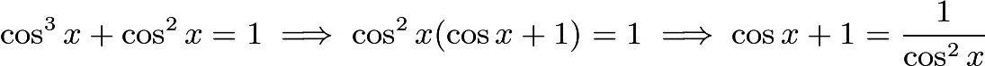 $\cos^3x+\cos^2x=1 \implies \cos^2x(\cos x+1)=1 \implies \cos x+1=\frac{1}{\cos^2 x}$