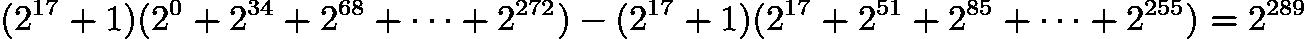 $(2^{17} + 1) (2^0 + 2^{34} + 2^{68} + \cdots + 2^{272}) - (2^{17} + 1) (2^{17} + 2^{51} + 2^{85} + \cdots + 2^{255}) = 2^{289}$