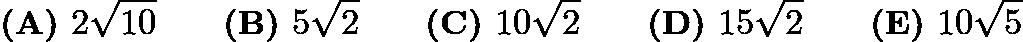 $\textbf{(A) }2\sqrt{10} \qquad \textbf{(B) }5\sqrt2 \qquad \textbf{(C) }10\sqrt2 \qquad \textbf{(D) }15\sqrt2 \qquad \textbf{(E) }10\sqrt5$