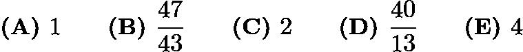 $\textbf{(A) }1 \qquad \textbf{(B) }\frac{47}{43} \qquad \textbf{(C) }2 \qquad \textbf{(D) }\frac{40}{13} \qquad \textbf{(E) }4$