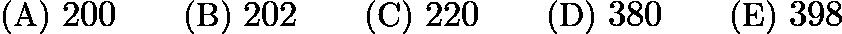 $\text{(A)}\ 200 \qquad \text{(B)}\ 202 \qquad \text{(C)}\ 220 \qquad \text{(D)}\ 380 \qquad \text{(E)}\ 398$