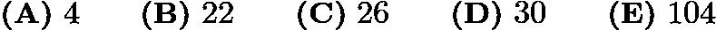 $\textbf{(A)}\ 4\qquad\textbf{(B)}\ 22\qquad\textbf{(C)}\ 26\qquad\textbf{(D)}\ 30\qquad\textbf{(E)}\ 104$