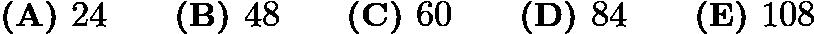 $\textbf{(A) }24\qquad\textbf{(B) }48\qquad\textbf{(C) }60\qquad\textbf{(D) }84\qquad\textbf{(E) }108$