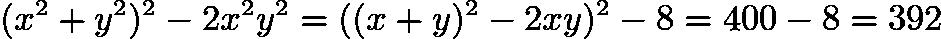 $(x^2 + y^2)^2 - 2 x^2 y^2 = ((x + y)^2 - 2xy)^2 - 8 = 400 - 8 = 392$