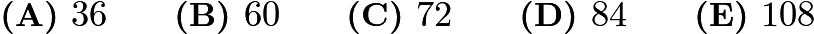 $\textbf{(A) }36\qquad\textbf{(B) }60\qquad\textbf{(C) }72\qquad\textbf{(D) }84\qquad\textbf{(E) }108\qquad$