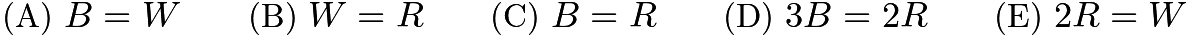 $\text{(A)}\ B = W \qquad \text{(B)}\ W = R \qquad \text{(C)}\ B = R \qquad \text{(D)}\ 3B = 2R \qquad \text{(E)}\ 2R = W$