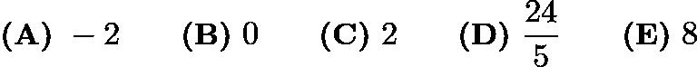 $\textbf{(A)}\ -2 \qquad \textbf{(B)}\ 0 \qquad \textbf{(C)}\ 2 \qquad \textbf{(D)}\ \frac{24}{5} \qquad\textbf{(E)}\ 8$