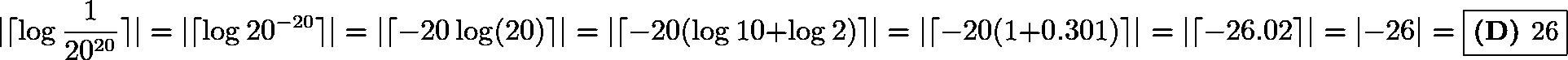 \[|\lceil \log \dfrac{1}{20^{20}} \rceil| = |\lceil \log 20^{-20} \rceil| = |\lceil -20 \log(20) \rceil| = |\lceil -20(\log 10 + \log 2) \rceil| = |\lceil -20(1 + 0.301) \rceil| = |\lceil -26.02 \rceil| = |-26| = \boxed{\textbf{(D) } \text{26}}\]
