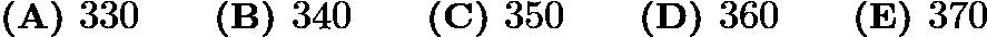 $\textbf{(A) } 330 \qquad \textbf{(B) } 340 \qquad \textbf{(C) } 350 \qquad \textbf{(D) } 360 \qquad \textbf{(E) } 370$