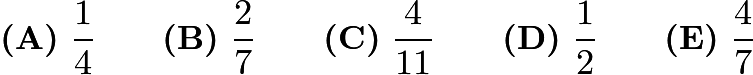 $\textbf{(A)}\ \frac{1}{4}\qquad\textbf{(B)}\ \frac{2}{7}\qquad\textbf{(C)}\ \frac{4}{11}\qquad\textbf{(D)}\ \frac{1}{2}\qquad\textbf{(E)}\ \frac{4}{7}$