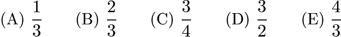 $\text{(A)}\ \frac{1}{3} \qquad \text{(B)}\ \frac{2}{3} \qquad \text{(C)}\ \frac{3}{4} \qquad \text{(D)}\ \frac{3}{2} \qquad \text{(E)}\ \frac{4}{3}$
