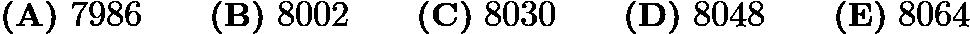 $\textbf{(A)}\ 7986\qquad\textbf{(B)}\ 8002\qquad\textbf{(C)}\ 8030\qquad\textbf{(D)}\ 8048\qquad\textbf{(E)}\ 8064$
