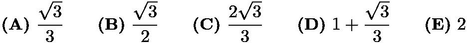 $\textbf{(A)}\ \frac{\sqrt{3}}{3} \qquad \textbf{(B)}\ \frac{\sqrt{3}}{2} \qquad \textbf{(C)}\ \frac{2\sqrt{3}}{3} \qquad \textbf{(D)}\ 1 + \frac{\sqrt{3}}{3} \qquad \textbf{(E)}\ 2$