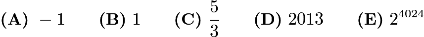 $\textbf{(A)}\ -1\qquad\textbf{(B)}\ 1\qquad\textbf{(C)}\ \frac{5}{3}\qquad\textbf{(D)}\ 2013\qquad\textbf{(E)}\ 2^{4024}$