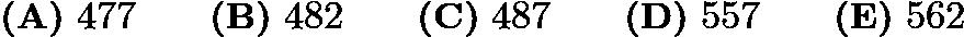 $\textbf{(A)}\ 477 \qquad \textbf{(B)}\ 482 \qquad \textbf{(C)}\ 487 \qquad \textbf{(D)}\ 557 \qquad\textbf{(E)}\ 562$