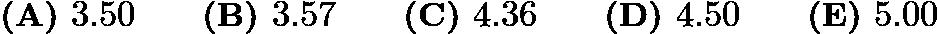 $\textbf{(A) } 3.50 \qquad \textbf{(B) } 3.57 \qquad \textbf{(C) } 4.36 \qquad \textbf{(D) } 4.50 \qquad \textbf{(E) } 5.00$