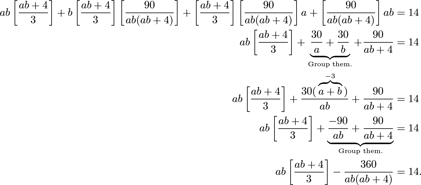 \begin{align*} ab\left[\frac{ab+4}{3}\right] + b\left[\frac{ab+4}{3}\right]\left[\frac{90}{ab(ab+4)}\right] + \left[\frac{ab+4}{3}\right]\left[\frac{90}{ab(ab+4)}\right]a + \left[\frac{90}{ab(ab+4)}\right]ab &= 14 \\ ab\left[\frac{ab+4}{3}\right] + \underbrace{\frac{30}{a} + \frac{30}{b}}_{\text{Group them.}} + \frac{90}{ab+4} &= 14 \\ ab\left[\frac{ab+4}{3}\right] + \frac{30(\phantom{ }\overbrace{a+b}^{-3}\phantom{ })}{ab} + \frac{90}{ab+4} &= 14 \\ ab\left[\frac{ab+4}{3}\right] + \underbrace{\frac{-90}{ab} + \frac{90}{ab+4}}_{\text{Group them.}} &= 14 \\ ab\left[\frac{ab+4}{3}\right] - \frac{360}{ab(ab+4)}&=14. \end{align*}