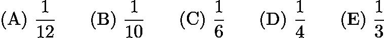$\mathrm{(A) \ } \frac{1}{12}\qquad \mathrm{(B) \ } \frac{1}{10}\qquad \mathrm{(C) \ } \frac{1}{6}\qquad \mathrm{(D) \ } \frac{1}{4}\qquad \mathrm{(E) \ } \frac{1}{3}$