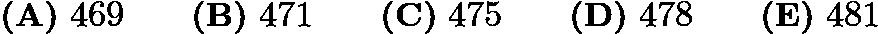 $\textbf{(A)}\ 469\qquad\textbf{(B)}\ 471\qquad\textbf{(C)}\ 475\qquad\textbf{(D)}\ 478\qquad\textbf{(E)}\ 481$