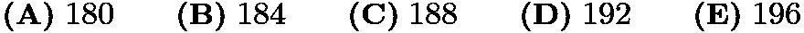 $\textbf{(A)}\; 180 \qquad\textbf{(B)}\; 184 \qquad\textbf{(C)}\; 188 \qquad\textbf{(D)}\; 192\qquad\textbf{(E)}\; 196$