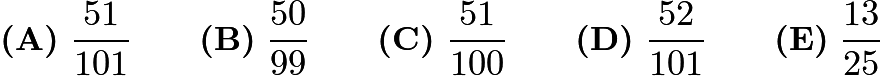 $\textbf{(A)}\ \frac{51}{101} \qquad\textbf{(B)}\ \frac{50}{99} \qquad\textbf{(C)}\ \frac{51}{100} \qquad\textbf{(D)}\ \frac{52}{101} \qquad\textbf{(E)}\ \frac{13}{25}$