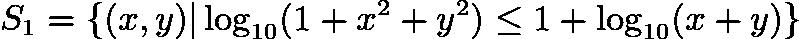 $S_1=\{(x,y) \log_{10}(1+x^2+y^2)\le 1+\log_{10}(x+y)\}$