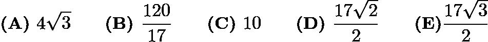 $\textbf{(A) }4 \sqrt{3}\qquad\textbf{(B) } \dfrac{120}{17}\qquad\textbf{(C) }10\qquad\textbf{(D) }\dfrac{17\sqrt{2}}{2}\qquad \textbf{(E)} \dfrac{17\sqrt{3}}{2}$
