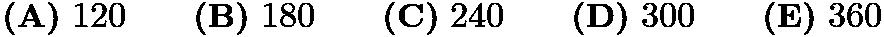 $\textbf{(A)}\ 120 \qquad\textbf{(B)}\ 180\qquad\textbf{(C)}\ 240\qquad\textbf{(D)}\ 300\qquad\textbf{(E)}\ 360$