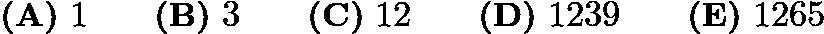 $\textbf{(A)}\ 1 \qquad\textbf{(B)}\ 3\qquad\textbf{(C)}\ 12\qquad\textbf{(D)}\ 1239\qquad\textbf{(E)}\ 1265$