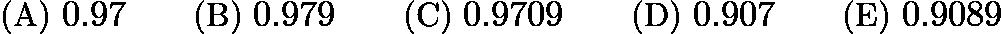 $\text{(A)}\ 0.97 \qquad \text{(B)}\ 0.979 \qquad \text{(C)}\ 0.9709 \qquad \text{(D)}\ 0.907 \qquad \text{(E)}\ 0.9089$