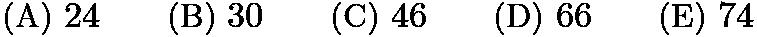 $\text{(A)}\ 24 \qquad \text{(B)}\ 30 \qquad \text{(C)}\ 46 \qquad \text{(D)}\ 66 \qquad \text{(E)}\ 74$