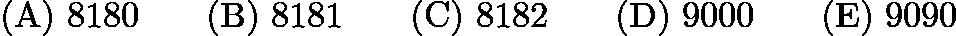 $\mathrm{(A) \ } 8180\qquad \mathrm{(B) \ } 8181\qquad \mathrm{(C) \ } 8182\qquad \mathrm{(D) \ } 9000\qquad \mathrm{(E) \ } 9090$