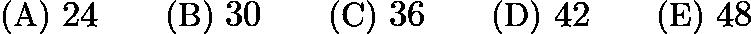 $\text{(A)}\ 24 \qquad \text{(B)}\ 30 \qquad \text{(C)}\ 36 \qquad \text{(D)}\ 42 \qquad \text{(E)}\ 48$