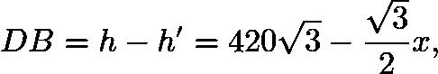 $DB = h - h' = 420\sqrt{3} - \frac{\sqrt{3}}{2}x,$