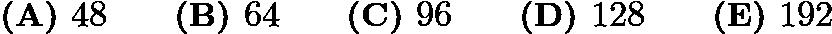 $\textbf{(A) } 48 \qquad \textbf{(B) } 64 \qquad \textbf{(C) } 96 \qquad \textbf{(D) } 128 \qquad \textbf{(E) } 192$
