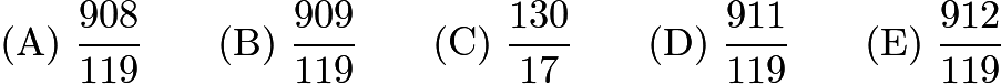$\mathrm{(A) \ } \frac{908}{119}\qquad \mathrm{(B) \ } \frac{909}{119}\qquad \mathrm{(C) \ } \frac{130}{17}\qquad \mathrm{(D) \ } \frac{911}{119}\qquad \mathrm{(E) \ } \frac{912}{119}$