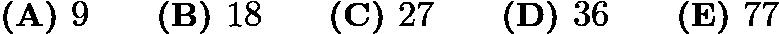 $\textbf{(A) } 9 \qquad \textbf{(B) } 18 \qquad \textbf{(C) } 27 \qquad \textbf{(D) } 36 \qquad \textbf{(E) } 77$