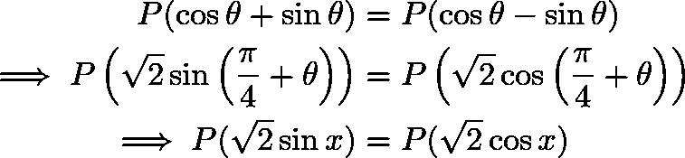\begin{align*} P(\cos\theta + \sin\theta) &= P(\cos\theta - \sin\theta) \\ \implies P\left(\sqrt{2}\sin\left(\frac{\pi}{4} + \theta\right)\right) &= P\left(\sqrt{2}\cos\left(\frac{\pi}{4} + \theta\right)\right) \\ \implies P(\sqrt{2}\sin x) &= P(\sqrt{2}\cos x) \\ \end{align*}