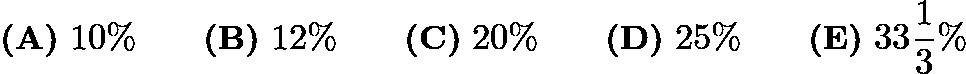 $\textbf{(A)}\ 10\%\qquad\textbf{(B)}\ 12\%\qquad\textbf{(C)}\ 20\%\qquad\textbf{(D)}\ 25\%\qquad\textbf{(E)}\ 33\frac{1}{3}\%$