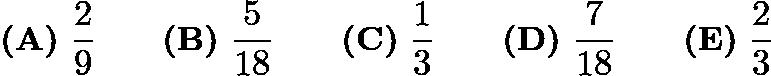 $\textbf{(A)}\ \frac{2}{9} \qquad\textbf{(B)}\ \frac{5}{18} \qquad\textbf{(C)}\ \frac{1}{3} \qquad\textbf{(D)}\ \frac{7}{18} \qquad\textbf{(E)}\ \frac{2}{3}$